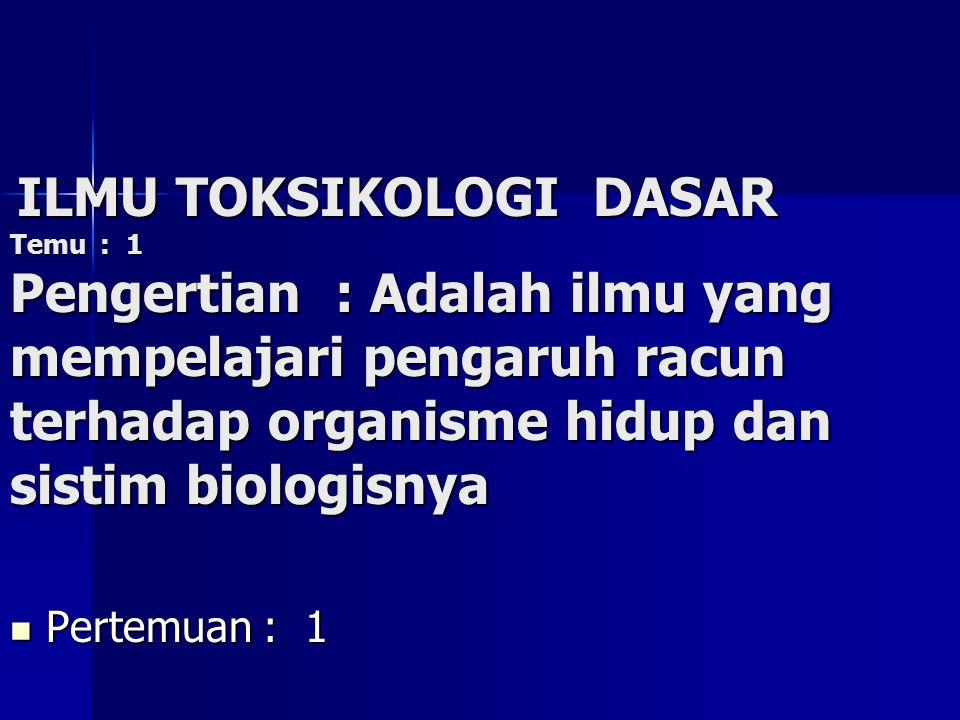 Pertemuan : 1 Pertemuan : 1 ILMU TOKSIKOLOGI DASAR ILMU TOKSIKOLOGI DASAR Temu : 1 Pengertian : Adalah ilmu yang mempelajari pengaruh racun terhadap organisme hidup dan sistim biologisnya