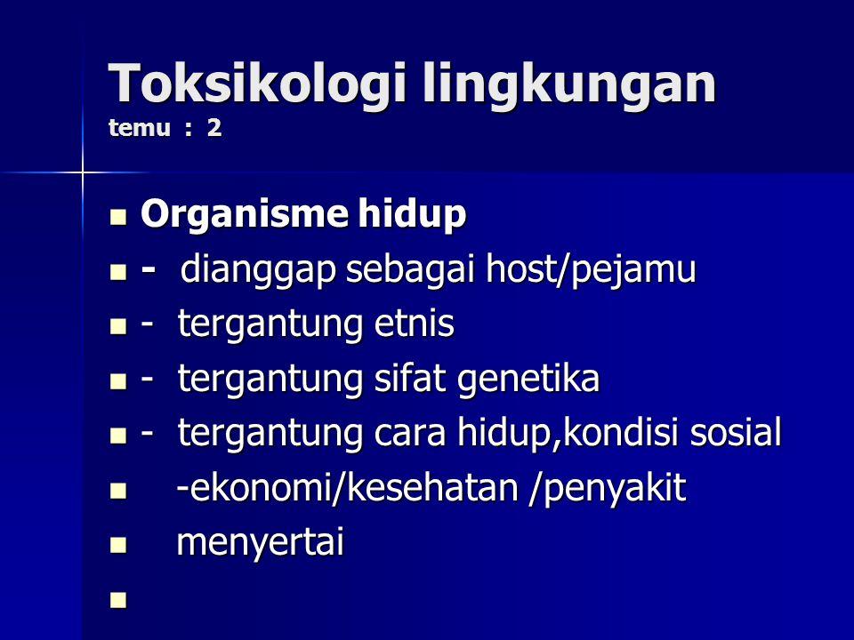 Toksikologi lingkungan temu : 2 Organisme hidup Organisme hidup - dianggap sebagai host/pejamu - dianggap sebagai host/pejamu - tergantung etnis - ter