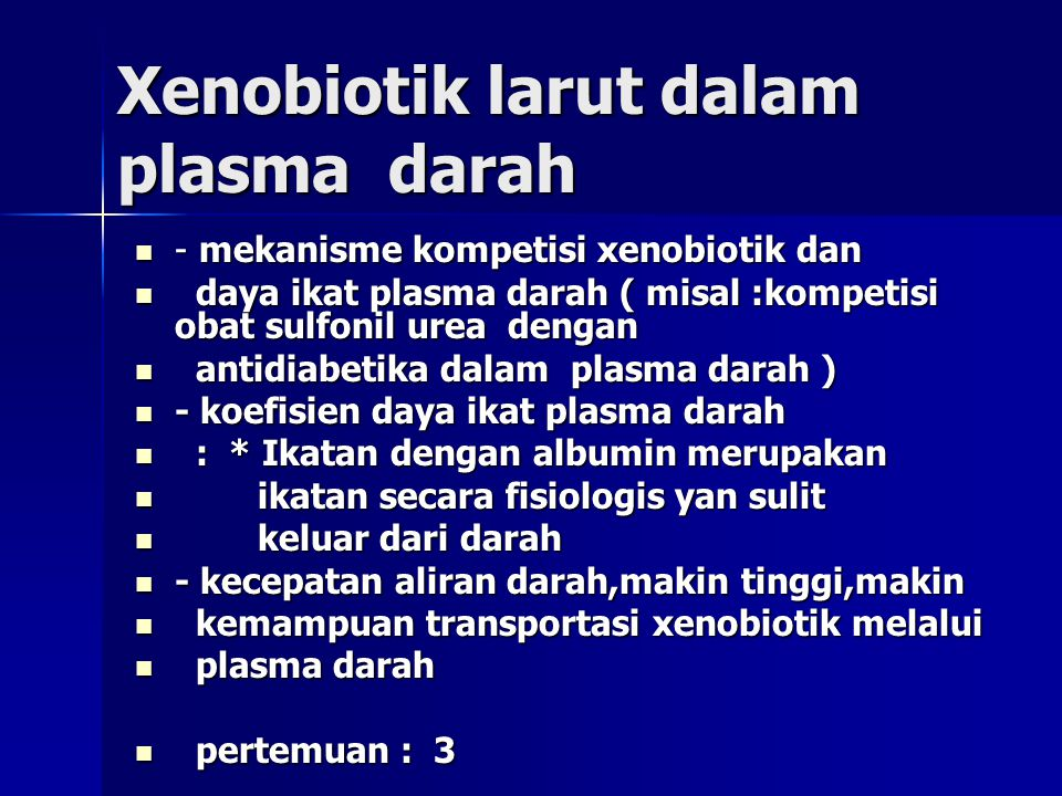 Xenobiotik larut dalam plasma darah - mekanisme kompetisi xenobiotik dan - mekanisme kompetisi xenobiotik dan daya ikat plasma darah ( misal :kompetisi obat sulfonil urea dengan daya ikat plasma darah ( misal :kompetisi obat sulfonil urea dengan antidiabetika dalam plasma darah ) antidiabetika dalam plasma darah ) - koefisien daya ikat plasma darah - koefisien daya ikat plasma darah : * Ikatan dengan albumin merupakan : * Ikatan dengan albumin merupakan ikatan secara fisiologis yan sulit ikatan secara fisiologis yan sulit keluar dari darah keluar dari darah - kecepatan aliran darah,makin tinggi,makin - kecepatan aliran darah,makin tinggi,makin kemampuan transportasi xenobiotik melalui kemampuan transportasi xenobiotik melalui plasma darah plasma darah pertemuan : 3 pertemuan : 3