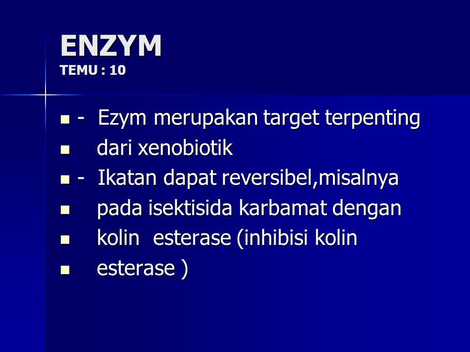 ENZYM TEMU : 10 - Ezym merupakan target terpenting - Ezym merupakan target terpenting dari xenobiotik dari xenobiotik - Ikatan dapat reversibel,misalnya - Ikatan dapat reversibel,misalnya pada isektisida karbamat dengan pada isektisida karbamat dengan kolin esterase (inhibisi kolin kolin esterase (inhibisi kolin esterase ) esterase )