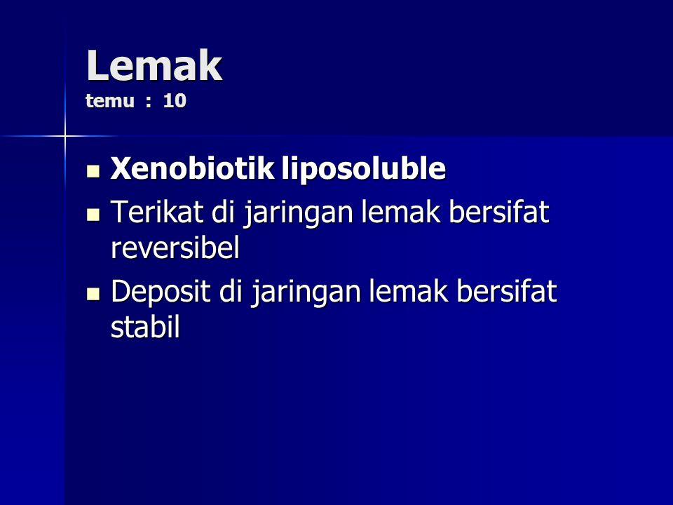 Lemak temu : 10 Xenobiotik liposoluble Xenobiotik liposoluble Terikat di jaringan lemak bersifat reversibel Terikat di jaringan lemak bersifat reversibel Deposit di jaringan lemak bersifat stabil Deposit di jaringan lemak bersifat stabil