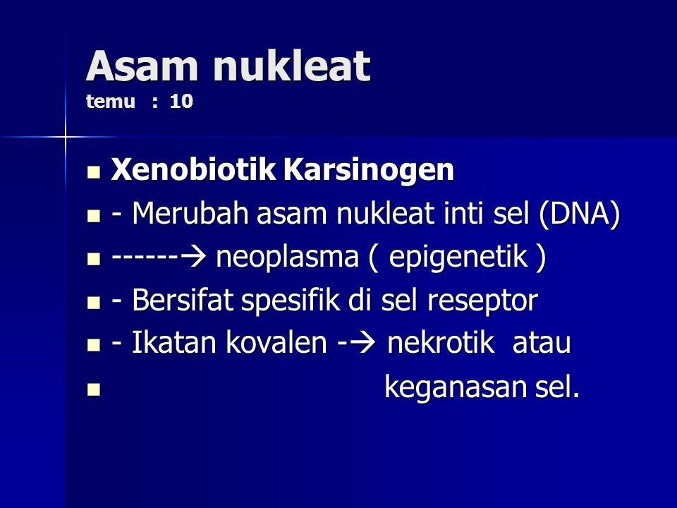 Asam nukleat temu : 10 Xenobiotik Karsinogen Xenobiotik Karsinogen - Merubah asam nukleat inti sel (DNA) - Merubah asam nukleat inti sel (DNA) ------  neoplasma ( epigenetik ) ------  neoplasma ( epigenetik ) - Bersifat spesifik di sel reseptor - Bersifat spesifik di sel reseptor - Ikatan kovalen -  nekrotik atau - Ikatan kovalen -  nekrotik atau keganasan sel.