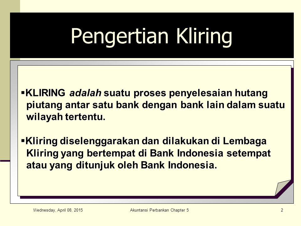 Wednesday, April 08, 2015 Akuntansi Perbankan Chapter 52 Pengertian Kliring  KLIRING adalah suatu proses penyelesaian hutang piutang antar satu bank dengan bank lain dalam suatu piutang antar satu bank dengan bank lain dalam suatu wilayah tertentu.