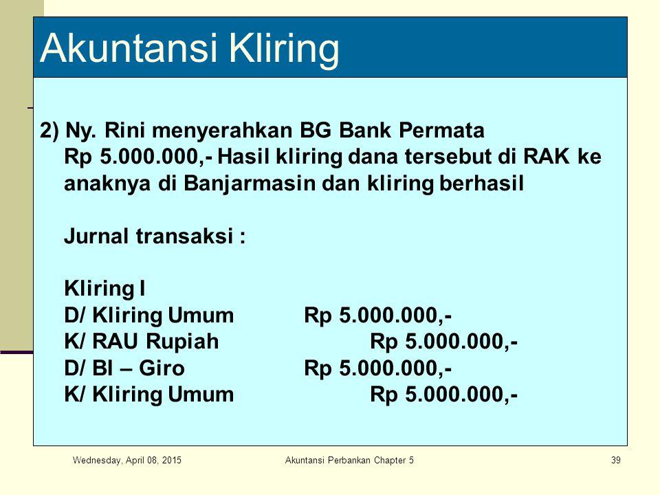 Wednesday, April 08, 2015 Akuntansi Perbankan Chapter 539 Akuntansi Kliring 2) Ny. Rini menyerahkan BG Bank Permata Rp 5.000.000,- Hasil kliring dana