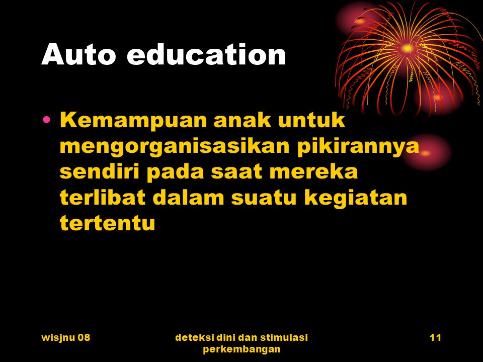 wisjnu 08deteksi dini dan stimulasi perkembangan 11 Auto education Kemampuan anak untuk mengorganisasikan pikirannya sendiri pada saat mereka terlibat