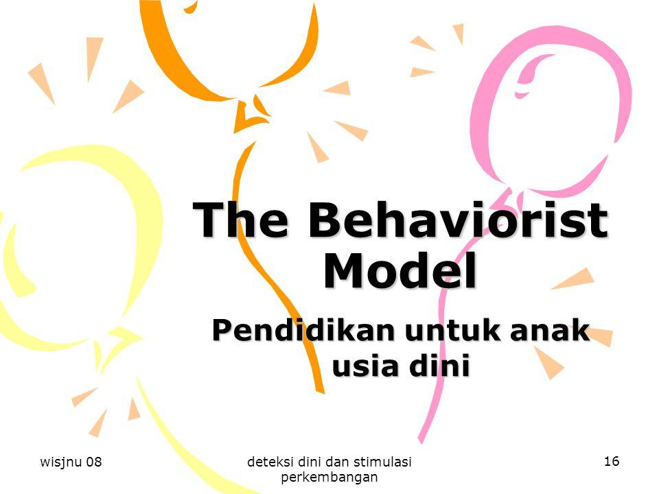 wisjnu 08deteksi dini dan stimulasi perkembangan 16 The Behaviorist Model Pendidikan untuk anak usia dini