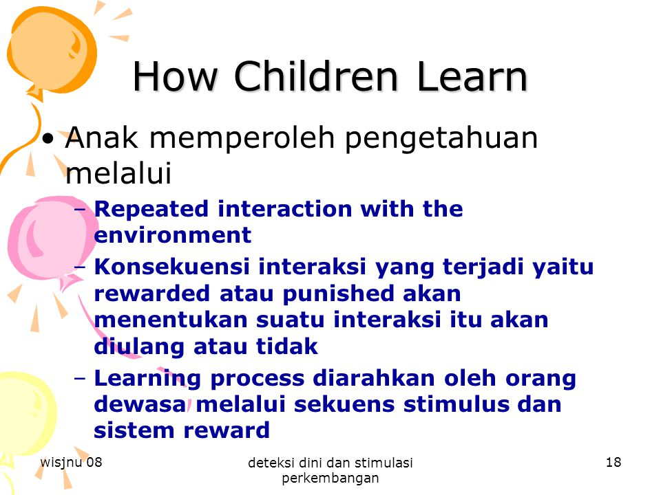 wisjnu 08 deteksi dini dan stimulasi perkembangan 18 How Children Learn Anak memperoleh pengetahuan melalui –Repeated interaction with the environment