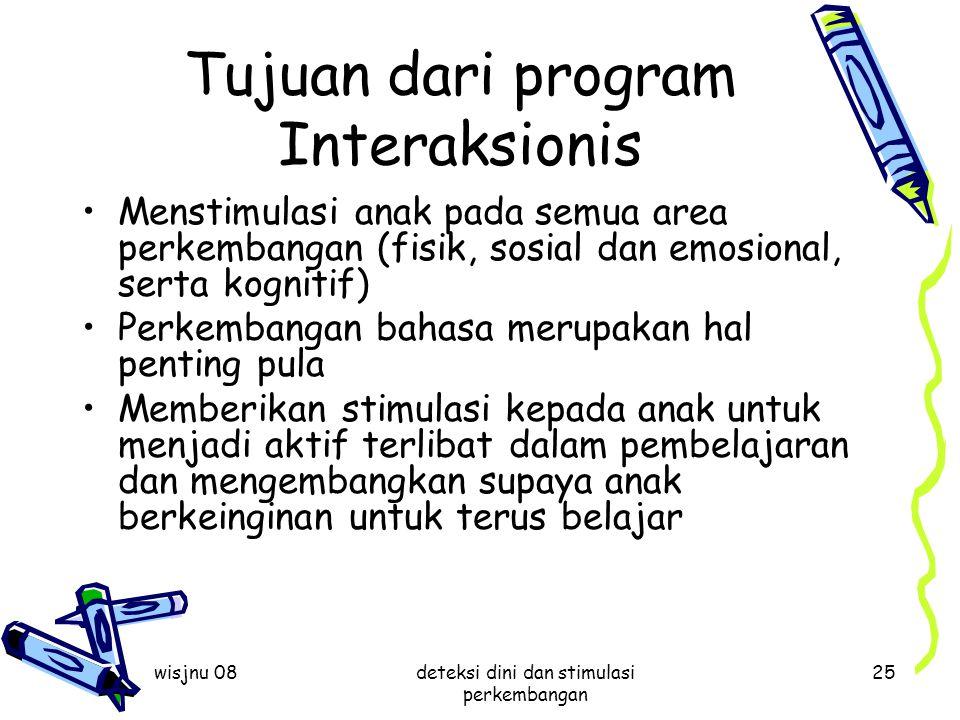 wisjnu 08deteksi dini dan stimulasi perkembangan 25 Tujuan dari program Interaksionis Menstimulasi anak pada semua area perkembangan (fisik, sosial da