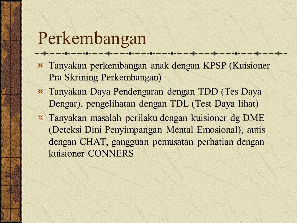 Perkembangan Tanyakan perkembangan anak dengan KPSP (Kuisioner Pra Skrining Perkembangan) Tanyakan Daya Pendengaran dengan TDD (Tes Daya Dengar), peng