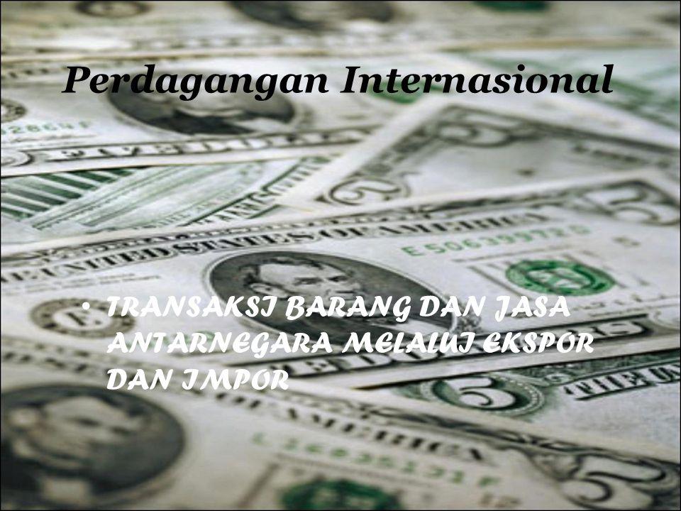 Perdagangan Internasional TRANSAKSI BARANG DAN JASA ANTARNEGARA MELALUI EKSPOR DAN IMPOR