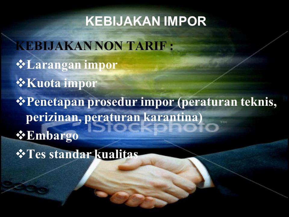 KEBIJAKAN IMPOR KEBIJAKAN NON TARIF :  Larangan impor  Kuota impor  Penetapan prosedur impor (peraturan teknis, perizinan, peraturan karantina)  E