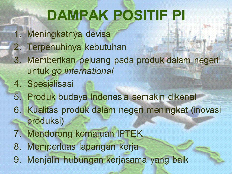 DAMPAK POSITIF PI 1.Meningkatnya devisa 2.Terpenuhinya kebutuhan 3.Memberikan peluang pada produk dalam negeri untuk go international 4.Spesialisasi 5