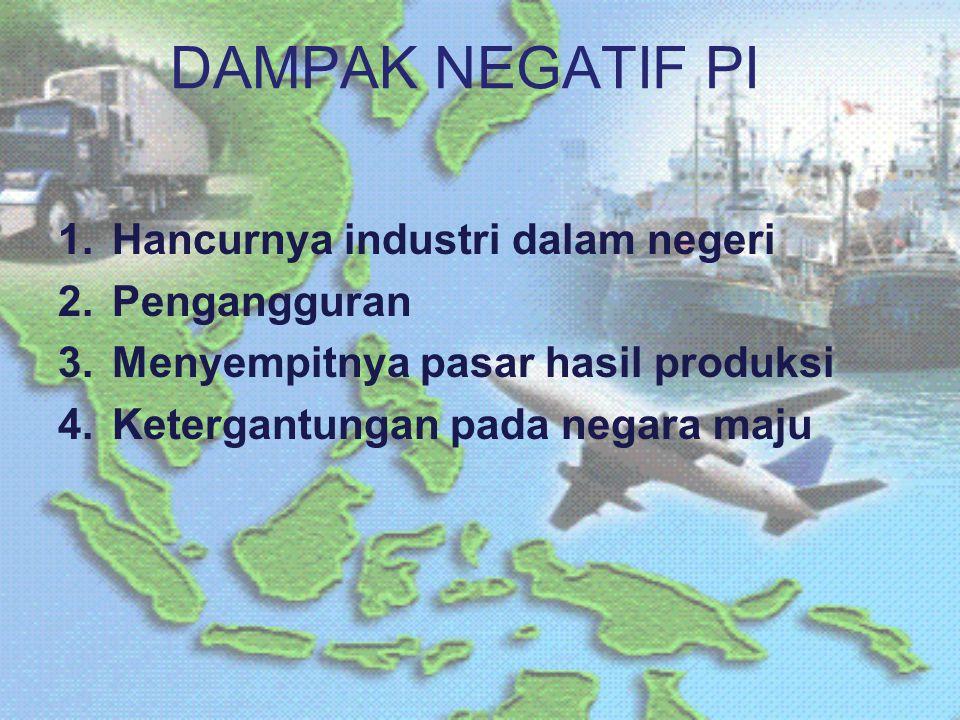 DAMPAK NEGATIF PI 1.Hancurnya industri dalam negeri 2.Pengangguran 3.Menyempitnya pasar hasil produksi 4.Ketergantungan pada negara maju