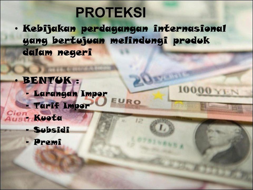 PROTEKSI Kebijakan perdagangan internasional yang bertujuan melindungi produk dalam negeri BENTUK : –Larangan Impor –Tarif Impor –Kuota –Subsidi –Prem