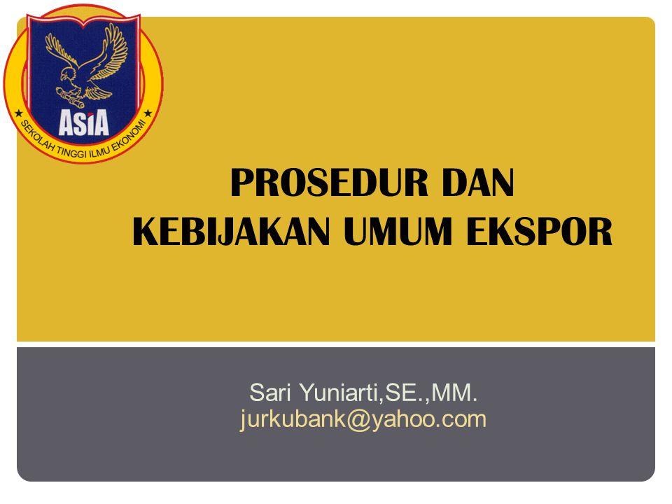 PROSEDUR DAN KEBIJAKAN UMUM EKSPOR Sari Yuniarti,SE.,MM. jurkubank@yahoo.com