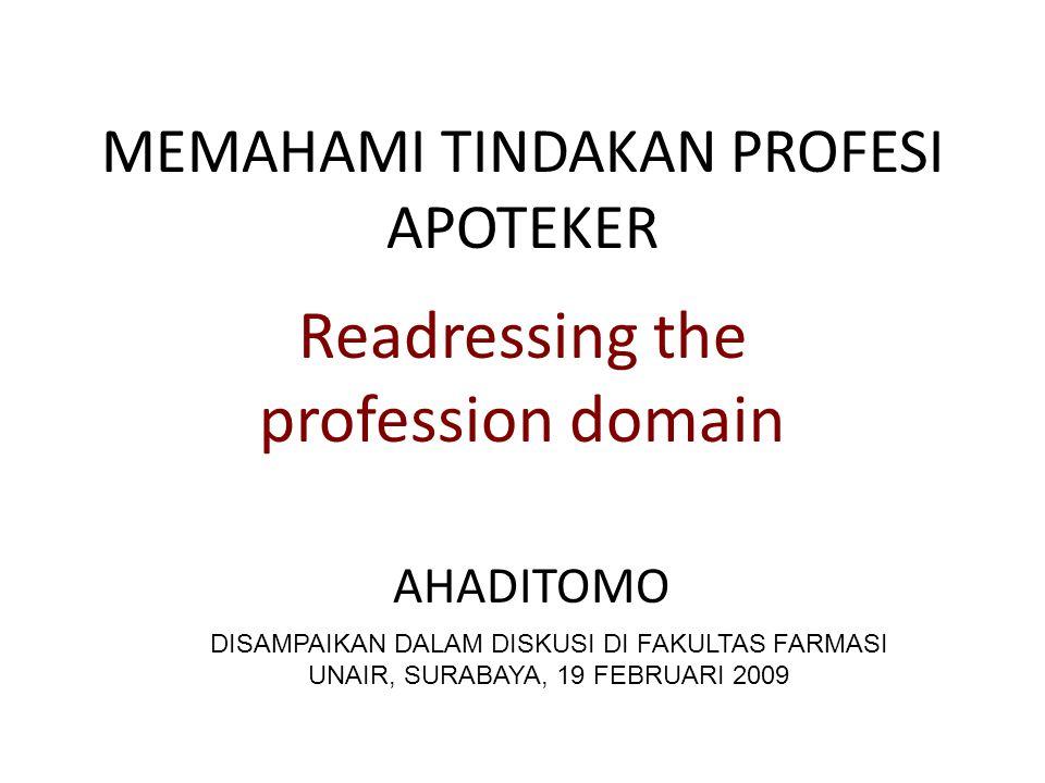 MEMAHAMI TINDAKAN PROFESI APOTEKER Readressing the profession domain AHADITOMO DISAMPAIKAN DALAM DISKUSI DI FAKULTAS FARMASI UNAIR, SURABAYA, 19 FEBRUARI 2009
