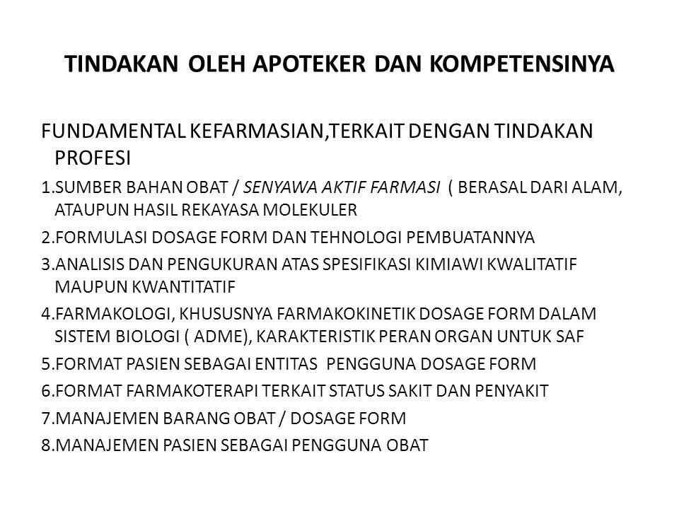 TINDAKAN OLEH APOTEKER DAN KOMPETENSINYA FUNDAMENTAL KEFARMASIAN,TERKAIT DENGAN TINDAKAN PROFESI 1.SUMBER BAHAN OBAT / SENYAWA AKTIF FARMASI ( BERASAL DARI ALAM, ATAUPUN HASIL REKAYASA MOLEKULER 2.FORMULASI DOSAGE FORM DAN TEHNOLOGI PEMBUATANNYA 3.ANALISIS DAN PENGUKURAN ATAS SPESIFIKASI KIMIAWI KWALITATIF MAUPUN KWANTITATIF 4.FARMAKOLOGI, KHUSUSNYA FARMAKOKINETIK DOSAGE FORM DALAM SISTEM BIOLOGI ( ADME), KARAKTERISTIK PERAN ORGAN UNTUK SAF 5.FORMAT PASIEN SEBAGAI ENTITAS PENGGUNA DOSAGE FORM 6.FORMAT FARMAKOTERAPI TERKAIT STATUS SAKIT DAN PENYAKIT 7.MANAJEMEN BARANG OBAT / DOSAGE FORM 8.MANAJEMEN PASIEN SEBAGAI PENGGUNA OBAT