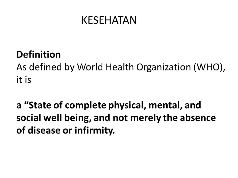 "KESEHATAN Definition As defined by World Health Organization (WHO), it is a ""State of complete physical, mental, and social well being, and not merely"