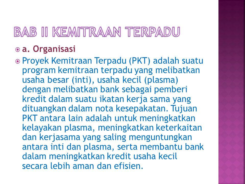  a. Organisasi  Proyek Kemitraan Terpadu (PKT) adalah suatu program kemitraan terpadu yang melibatkan usaha besar (inti), usaha kecil (plasma) denga