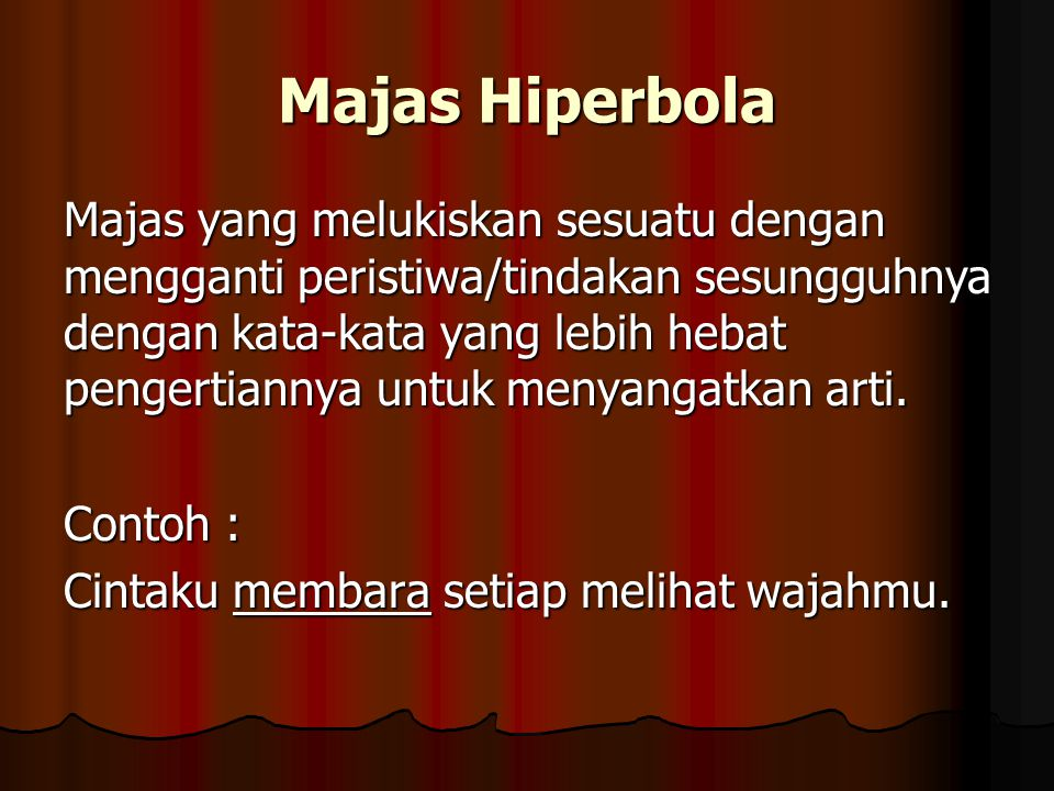 Majas Hiperbola Majas yang melukiskan sesuatu dengan mengganti peristiwa/tindakan sesungguhnya dengan kata-kata yang lebih hebat pengertiannya untuk m