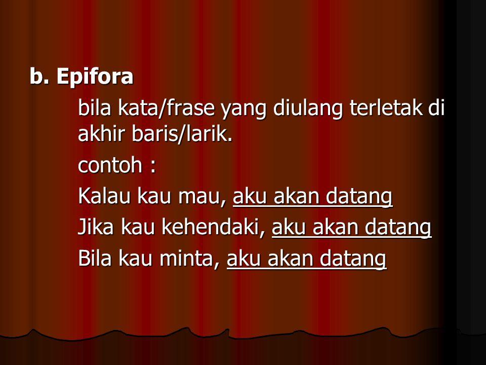 b. Epifora bila kata/frase yang diulang terletak di akhir baris/larik. contoh : Kalau kau mau, aku akan datang Jika kau kehendaki, aku akan datang Bil