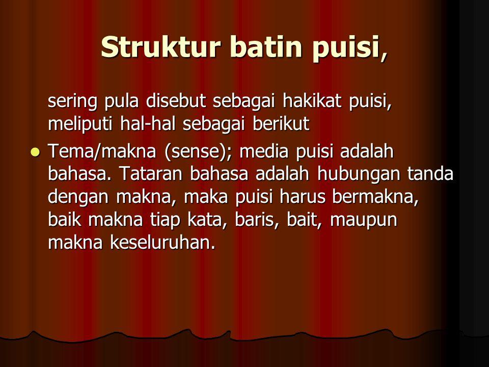 Struktur batin puisi, sering pula disebut sebagai hakikat puisi, meliputi hal-hal sebagai berikut Tema/makna (sense); media puisi adalah bahasa. Tatar