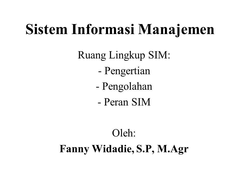 Sistem Informasi Manajemen Ruang Lingkup SIM: - Pengertian - Pengolahan - Peran SIM Oleh: Fanny Widadie, S.P, M.Agr