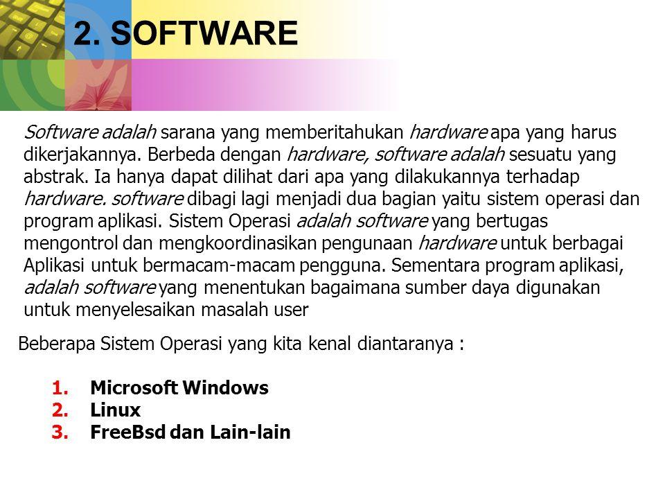 2. SOFTWARE Beberapa Sistem Operasi yang kita kenal diantaranya : 1.Microsoft Windows 2.Linux 3.FreeBsd dan Lain-lain Software adalah sarana yang memb