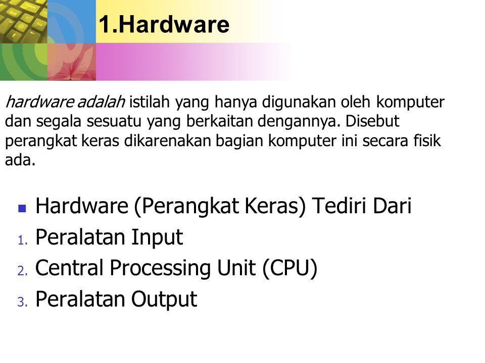 1.Hardware Hardware (Perangkat Keras) Tediri Dari 1. Peralatan Input 2. Central Processing Unit (CPU) 3. Peralatan Output hardware adalah istilah yang