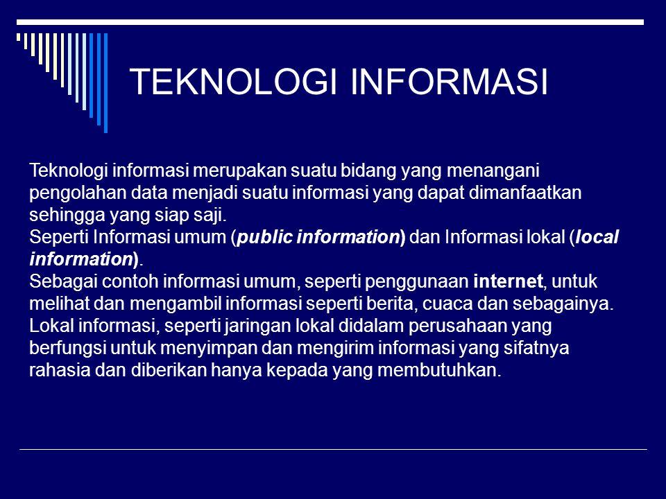 TEKNOLOGI INFORMASI Teknologi informasi merupakan suatu bidang yang menangani pengolahan data menjadi suatu informasi yang dapat dimanfaatkan sehingga