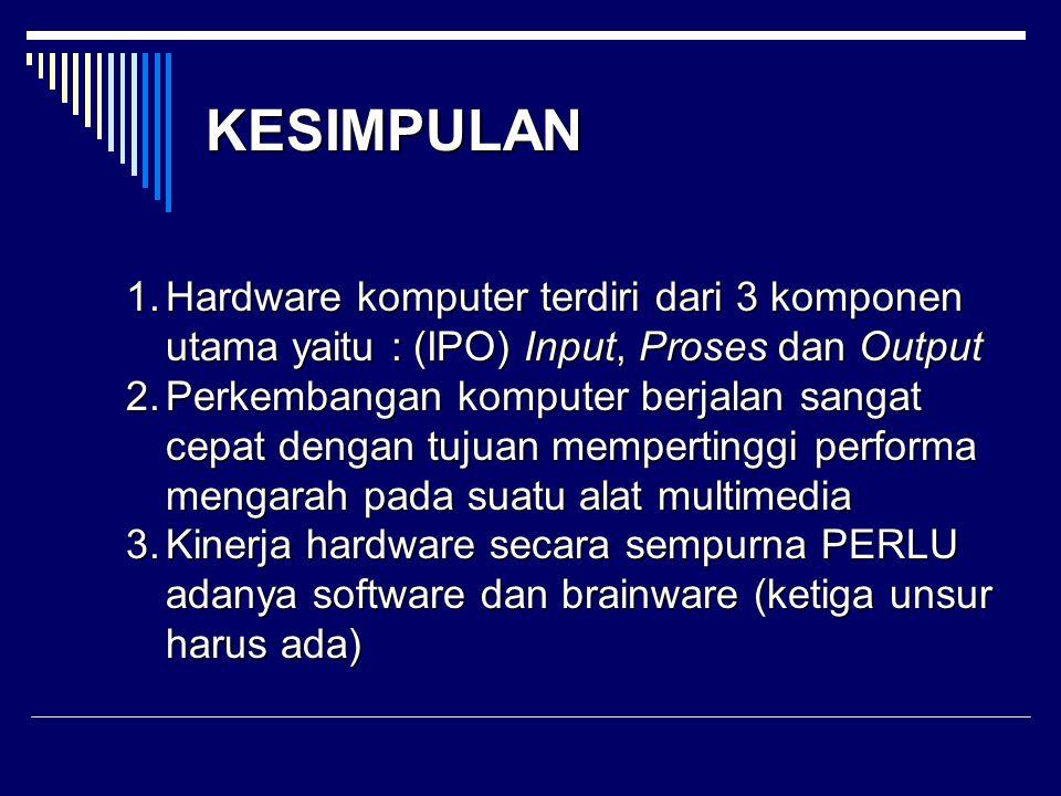 1.Hardware komputer terdiri dari 3 komponen utama yaitu : (IPO) Input, Proses dan Output 2.Perkembangan komputer berjalan sangat cepat dengan tujuan m