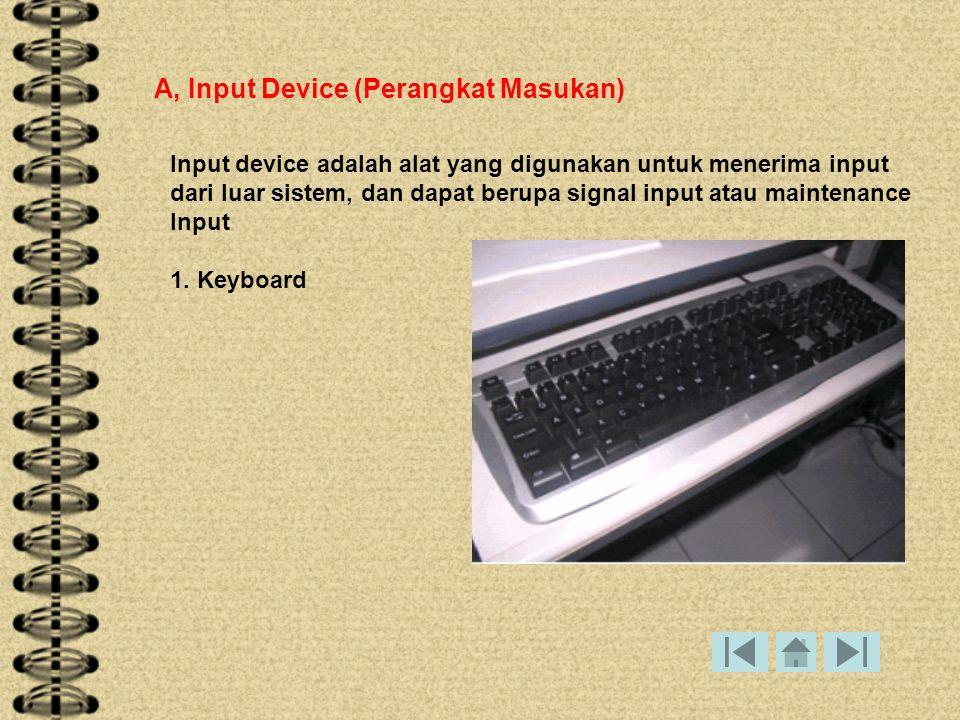 A, Input Device (Perangkat Masukan) Input device adalah alat yang digunakan untuk menerima input dari luar sistem, dan dapat berupa signal input atau