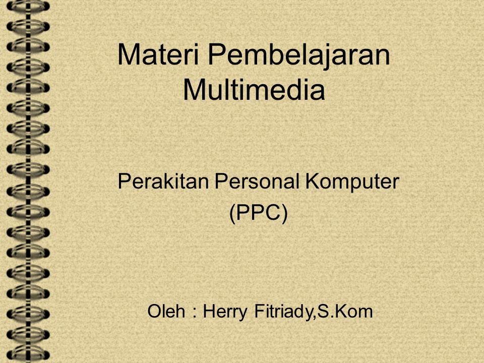 Materi Pembelajaran Multimedia Perakitan Personal Komputer (PPC) Oleh : Herry Fitriady,S.Kom