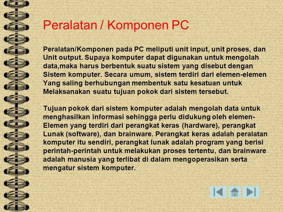 Input Device 1.Keyboard 2.Mouse 3.Joystick 4.Trackball 5.Light Pen 6.Image Scanner 7.Touch Screen 8.Kamera Digital Ouput Device 1.Speaker 2.Monitor 3.Printer 4.Pojector / LCD Proses (CPU) 1.Processor 2.Memori 3.Hardisk 4.Mainboard 5.CDROM 6.Power Suplay Unit Pemrosesan Secara Terpusat (CENTRAL PROCESSING UNIT (CPU)) Didalam proses kerja suatu komputer, processor merupakan bagian terpenting dalam melakukan proses masukan dan keluaran, untuk lebih jelasnya perhatikan bagan proses berikut ini :
