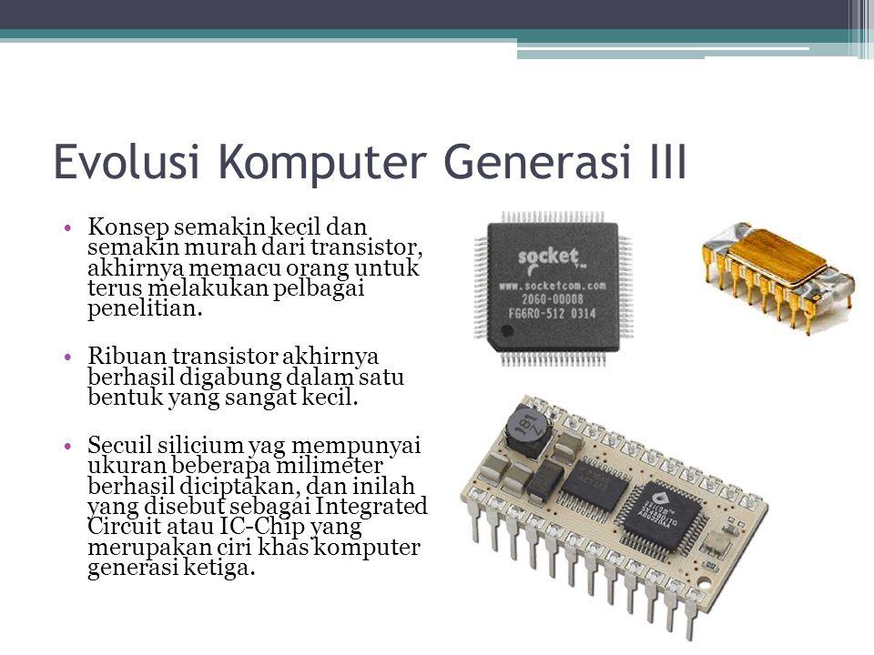 Evolusi Komputer Generasi III Konsep semakin kecil dan semakin murah dari transistor, akhirnya memacu orang untuk terus melakukan pelbagai penelitian.