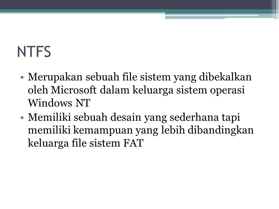 NTFS Merupakan sebuah file sistem yang dibekalkan oleh Microsoft dalam keluarga sistem operasi Windows NT Memiliki sebuah desain yang sederhana tapi m