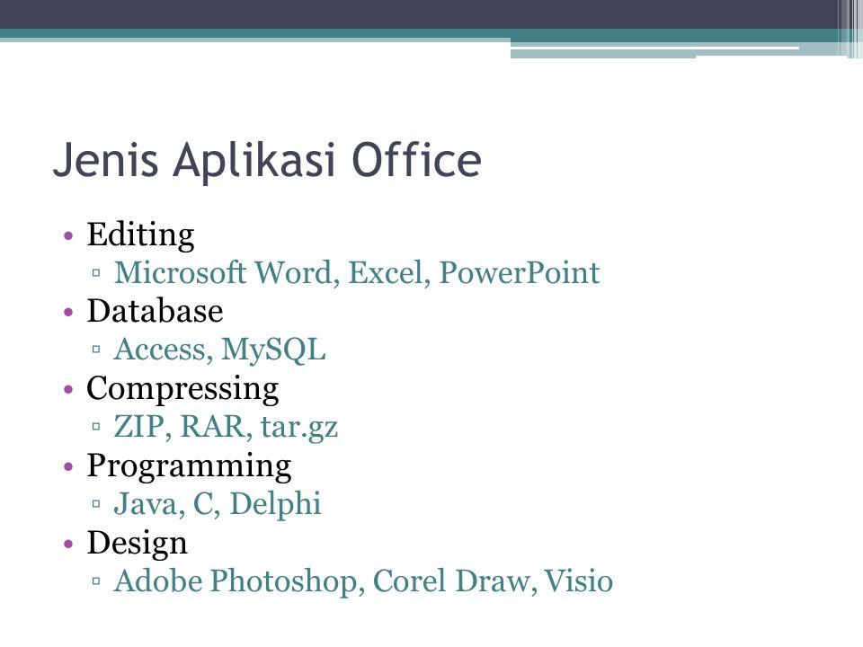 Jenis Aplikasi Office Editing ▫Microsoft Word, Excel, PowerPoint Database ▫Access, MySQL Compressing ▫ZIP, RAR, tar.gz Programming ▫Java, C, Delphi De