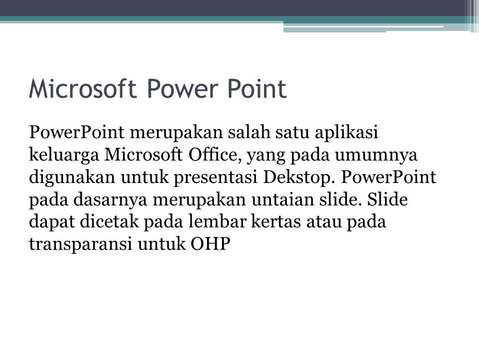 Microsoft Power Point PowerPoint merupakan salah satu aplikasi keluarga Microsoft Office, yang pada umumnya digunakan untuk presentasi Dekstop. PowerP
