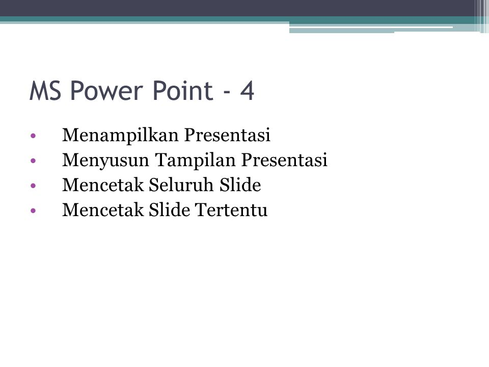 MS Power Point - 4 Menampilkan Presentasi Menyusun Tampilan Presentasi Mencetak Seluruh Slide Mencetak Slide Tertentu