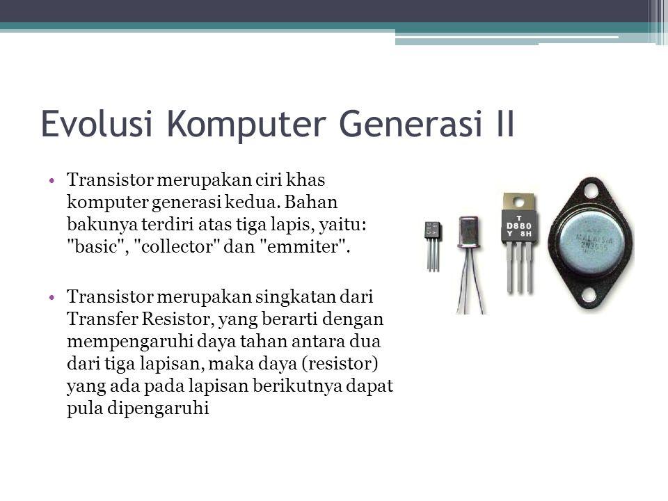 Evolusi Komputer Generasi II Transistor merupakan ciri khas komputer generasi kedua. Bahan bakunya terdiri atas tiga lapis, yaitu: