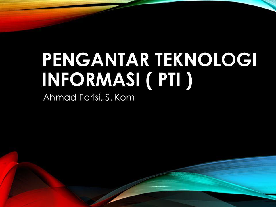 PENGANTAR TEKNOLOGI INFORMASI ( PTI ) Ahmad Farisi, S. Kom