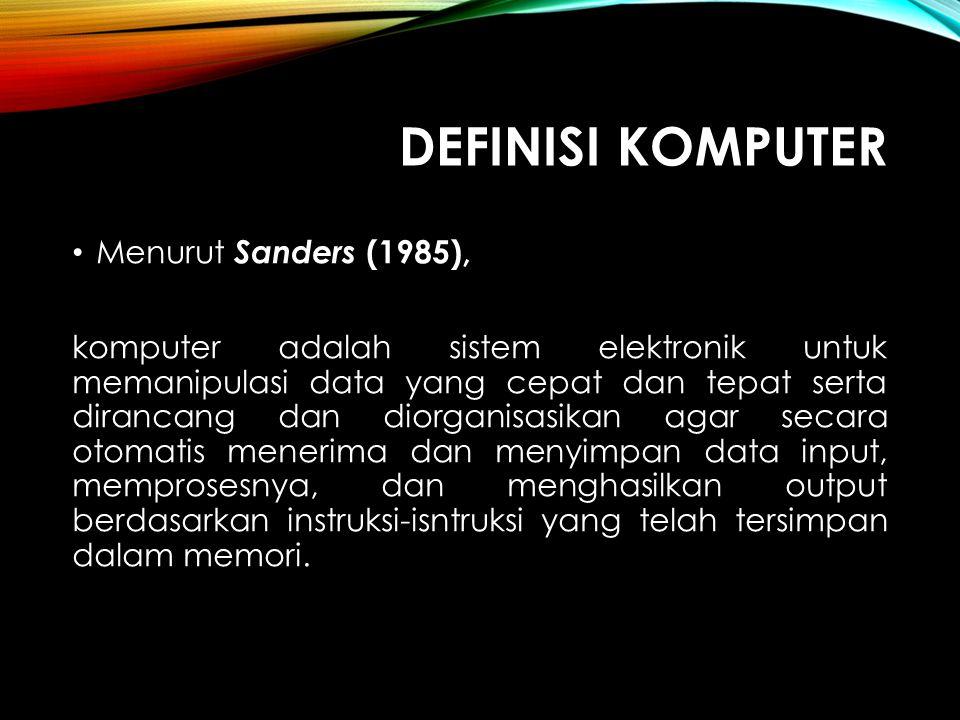 DEFINISI KOMPUTER Menurut Sanders (1985), komputer adalah sistem elektronik untuk memanipulasi data yang cepat dan tepat serta dirancang dan diorganis