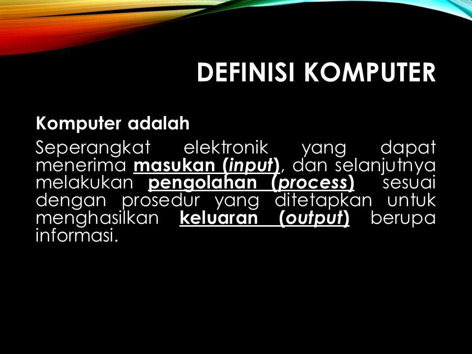 DEFINISI KOMPUTER Komputer adalah Seperangkat elektronik yang dapat menerima masukan ( input ), dan selanjutnya melakukan pengolahan ( process ) sesua