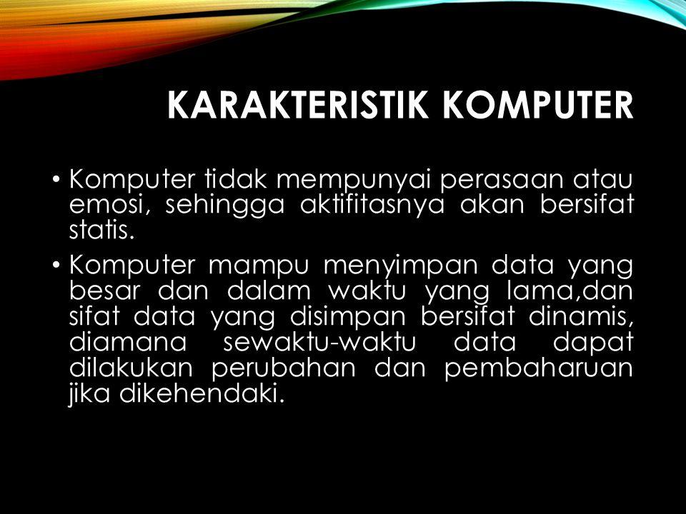 KARAKTERISTIK KOMPUTER Komputer tidak mempunyai perasaan atau emosi, sehingga aktifitasnya akan bersifat statis. Komputer mampu menyimpan data yang be