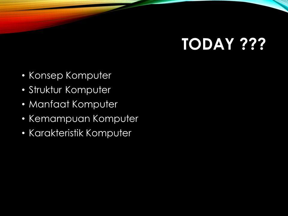 TODAY ??? Konsep Komputer Struktur Komputer Manfaat Komputer Kemampuan Komputer Karakteristik Komputer