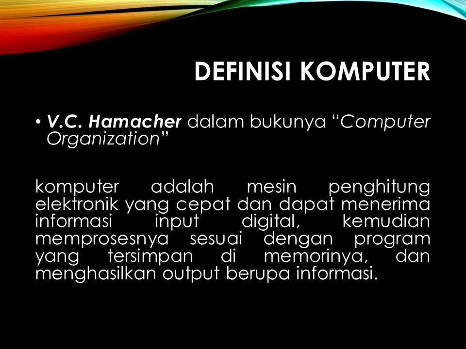 """DEFINISI KOMPUTER V.C. Hamacher dalam bukunya """"Computer Organization"""" komputer adalah mesin penghitung elektronik yang cepat dan dapat menerima inform"""