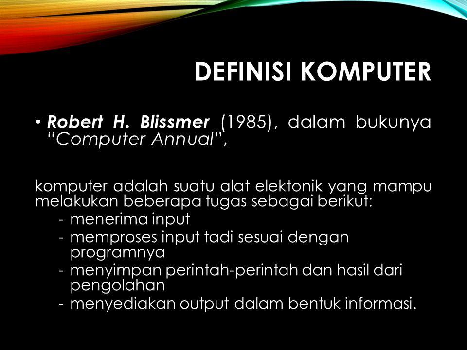 DEFINISI KOMPUTER Menurut Sanders (1985), komputer adalah sistem elektronik untuk memanipulasi data yang cepat dan tepat serta dirancang dan diorganisasikan agar secara otomatis menerima dan menyimpan data input, memprosesnya, dan menghasilkan output berdasarkan instruksi-isntruksi yang telah tersimpan dalam memori.