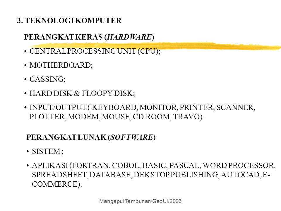 Mangapul Tambunan/GeoUI/2006 3. TEKNOLOGI KOMPUTER PERANGKAT KERAS (HARDWARE) CENTRAL PROCESSING UNIT (CPU); MOTHERBOARD; CASSING; HARD DISK & FLOOPY