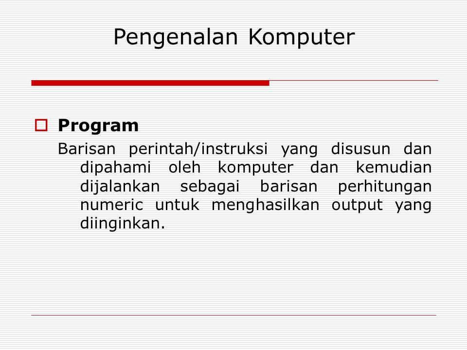 Pengenalan Komputer  Program Barisan perintah/instruksi yang disusun dan dipahami oleh komputer dan kemudian dijalankan sebagai barisan perhitungan numeric untuk menghasilkan output yang diinginkan.