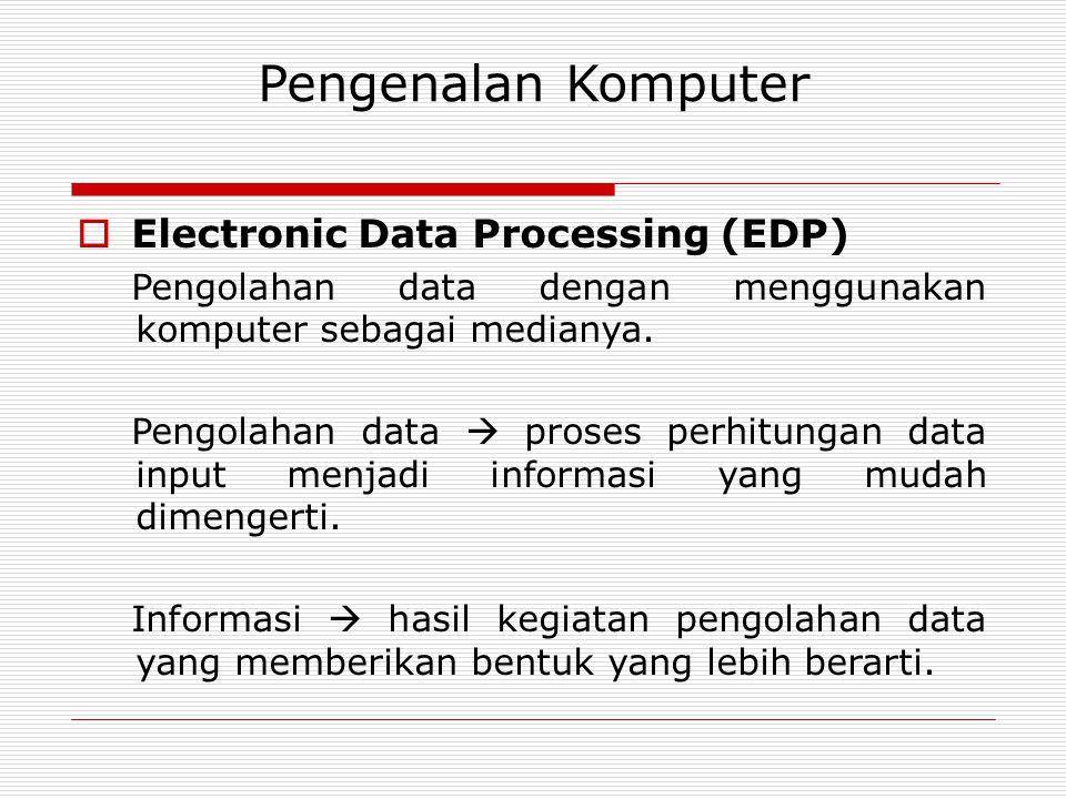 Pengenalan Komputer  Electronic Data Processing (EDP) Pengolahan data dengan menggunakan komputer sebagai medianya. Pengolahan data  proses perhitun
